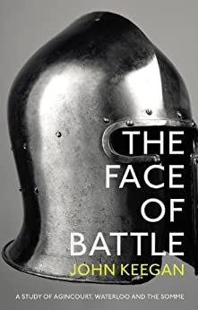 The Face Of Battle: A Study of Agincourt, Waterloo and the Somme by [Keegan, John]