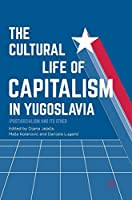 The Cultural Life of Capitalism in Yugoslavia: (Post)Socialism and Its Other