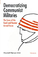 Democratizing Communist Militaries: The Cases of the Czech and Russian Armed Forces