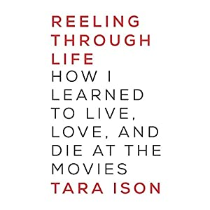 Reeling Through Life: How I Learned to Live, Love, and Die at the Movies