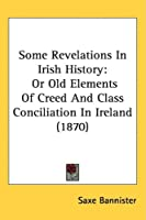 Some Revelations in Irish History: Or Old Elements of Creed and Class Conciliation in Ireland