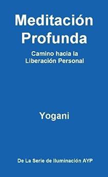 Meditación Profunda - Camino hacia la Liberación Personal (La Serie de Iluminación AYP nº 1) (Spanish Edition) by [Yogani]