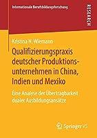 Qualifizierungspraxis deutscher Produktionsunternehmen in China, Indien und Mexiko: Eine Analyse der Uebertragbarkeit dualer Ausbildungsansaetze (Internationale Berufsbildungsforschung)