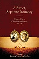A Sweet, Separate Intimacy: Women Writers of the American Frontier, 1800-1922 (Voice in the American West)