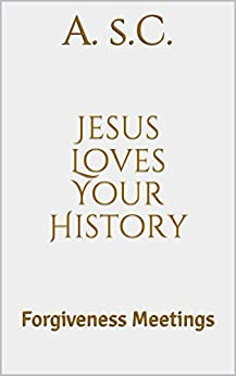 Jesus Loves Your History: Forgiveness Meetings by [s.C., A.]