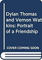 Dylan Thomas and Vernon Watkins: Portrait of a Friendship