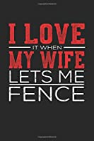 I Love It When My Wife Lets Me Fence: Compositon Book Notebook and Journal  College Ruled Line Paper with 120 Pages 6x9 Funny Gift for Fence Fans and Coaches