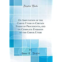 On Amputation of the Cervix Uteri in Certain Forms of Procidentia, and on Complete Eversion of the Cervix Uteri (Classic Reprint)