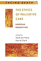The Ethics of Palliative Care: European Perspectives (Facing Death Series)