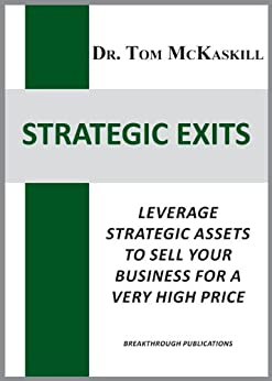Strategic Exits: Leverage strategic assets to sell your business for a very high price by [McKaskill, Tom]