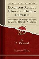 Documents Rares Ou Inédits de l'Histoire Des Vosges, Vol. 1: Rassembles Et Publiés, Au Nom Du Comité d'Histoire Vosgienne (Classic Reprint)