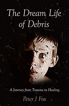 The Dream Life of Debris: A Journey from Trauma to Healing by [Fox, Peter J]