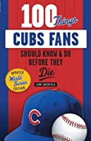 100 Things Cubs Fans Should Know & Do Before They Die: Updated World Series Edition (100 Things...Fans Should Know)
