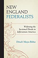 New England Federalists: Widening the Sectional Divide in Jeffersonian America (Fairleigh Dickinson University Press Series in American History and Culture)