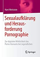 Sexualaufklaerung und Herausforderung Pornographie: Zur digitalen Wirklichkeit des Porno-Konsums bei Jugendlichen
