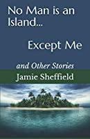 No Man is an Island... Except Me: and Other Stories