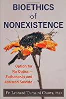 Bioethics of Nonexistence: Option for No Option – Euthanasia and Assisted Suicide