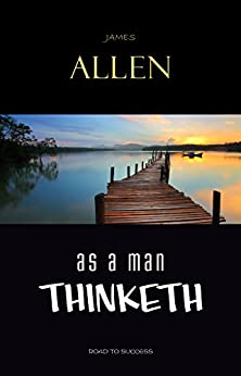 As a Man Thinketh: Classic Wisdom for Proper Thought, Strong Character, & Right Actions by [Allen, James]