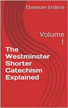 [Erskine, Ebenezer, Fisher, James, Erskine, Ralph]のThe Westminster Shorter Catechism Explained: Volume 1 (Fisher's Catechism) (English Edition)