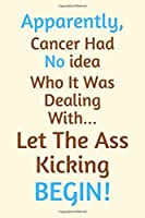 Apparently,Cancer Had No idea Who It Was Dealing With Let The Ass Kicking Begin!: Funny Cancer Gifts, Cancer Encouragement Gifts, Funny Get Well Gifts, Cancer Get Well Gifts