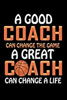 "A Good Coach Can Change The Game A Great Coach Can Change A Life: 6"" x 9"" Notebook - 120 Blank Lined Pages - Perfect for Notes and Journal - Funny Appreciation Gift for Basketball Coaches"