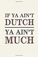 "Dutch: Ya Ain't Much If Ya Ain't  Notebook, Journal for Writing, Size 6"" x 9"", 164 Pages"