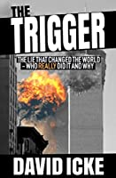 The Trigger: Exposing The Lie That Changed the World - Who Really Did it and Why