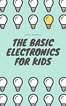 The Basic Electronics for Kids: An informative basic electronics book for beginners by [Patel, Darshil]