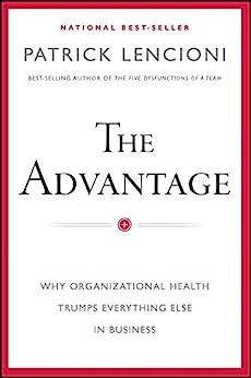The Advantage: Why Organizational Health Trumps Everything Else In Business (J-B Lencioni Series) by [Lencioni, Patrick M.]