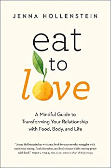 Eat to Love: A Mindful Guide to Transforming Your Relationship with Food, Body, and Life by [Hollenstein, Jenna]
