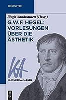 G. W. F. Hegel: Vorlesungen Ueber Die Aesthetik (Klassiker Auslegen)