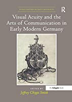 Visual Acuity and the Arts of Communication in Early Modern Germany (Visual Culture in Early Modernity)