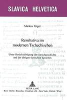 Resultativa Im Modernen Tschechischen: Unter Berucksichtigung Der Sprachgeschichte Und Der Ubrigen Slavischen Sprachen (Slavica Helvetica,)