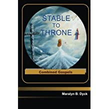 Stable to Throne: Combined Gospels by Maralyn B. Dyck (2016-05-15)