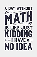 A Day Without Math is Like Just Kidding I Have No Idea: Math Lined Notebook, Journal, Organizer, Diary, Composition Notebook, Gifts for Mathematicians and Math Lovers