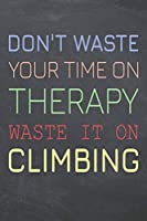 Don't Waste Your Time On Therapy Waste It On Climbing: Climbing Notebook, Planner or Journal | Size 6 x 9 | 110 Dot Grid Pages | Office Equipment, Supplies, Gear |Funny Climbing Gift Idea for Christmas or Birthday