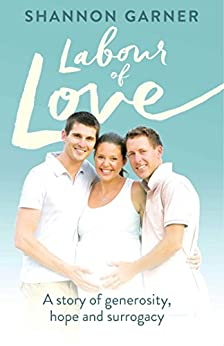 Labour of Love: A  Story of Generosity, Hope and Surrogacy by [Garner, Shannon]