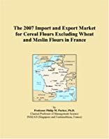 The 2007 Import and Export Market for Cereal Flours Excluding Wheat and Meslin Flours in France