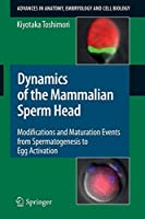 Dynamics Of The Mammalian Sperm Head: Modifications and Maturation Events From Spermatogenesis to Egg Activation (Advances in Anatomy, Embryology and Cell Biology)