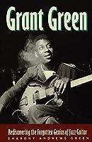 Grant Green: Rediscovering the Forgotten Genius of Jazz Guitar