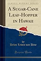 A Sugar-Cane Leaf-Hopper in Hawaii (Classic Reprint)