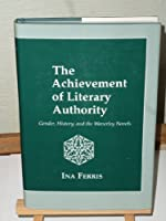 The Achievement of Literary Authority: Gender, History, and the Waverley Novels
