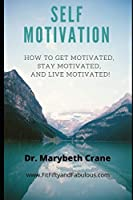 Self-Motivation: How to Get Motivated, Stay Motivated, and Live Motivated!