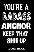 You're A Badass Anchor Keep That Shit Up: Blank Lined Journal To Write in | Funny Gifts For Anchor
