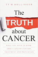 The Truth about Cancer: What You Need to Know about Cancer's History, Treatment and Prevention