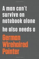 A man can't survive on notebook alone he also needs a German Wirehaired Pointer: For German Wirehaired Pointer Dog Fans