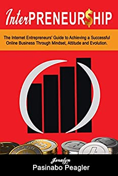 InterPreneurship: The Internet Entrepreneurs' Guide to Achieving a Successful Online Business Through Mindset, Attitude, and Evolution. by [Peagler, Jeralyn Pasinabo]