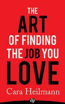 The Art of Finding the Job You Love: An Unconventional Guide to Work with Meaning by [Heilmann, Cara]