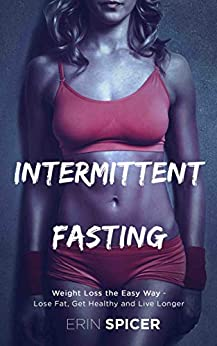 Intermittent Fasting: Weight Loss the Easy Way - Lose Fat, Get Healthy and Live Longer by [Spicer, Erin]