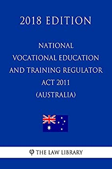 National Vocational Education and Training Regulator Act 2011 (Australia) (2018 Edition) by [The Law Library]